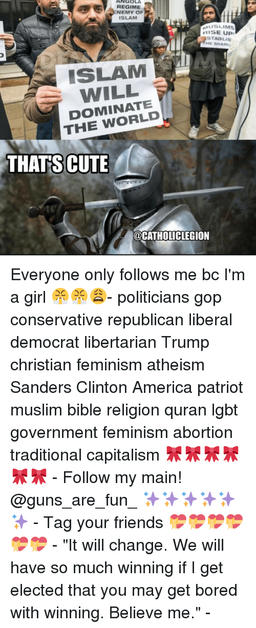 """Feminization: ANGOLA  REGIME  NEMY OF  ISLAM  MUSLIMS  RISE UP!  HE SHARL  ISLAM  WILL  DOMINATE  THE THATS CUTE  @CATHOLIC LEGION Everyone only follows me bc I'm a girl 😤😤😩- politicians gop conservative republican liberal democrat libertarian Trump christian feminism atheism Sanders Clinton America patriot muslim bible religion quran lgbt government feminism abortion traditional capitalism 🎀🎀🎀🎀🎀🎀 - Follow my main! @guns_are_fun_ ✨✨✨✨✨✨ - Tag your friends 💝💝💝💝💝💝 - """"It will change. We will have so much winning if I get elected that you may get bored with winning. Believe me."""" -"""