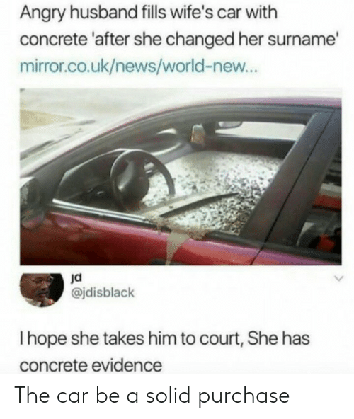 Uk News: Angry husband fills wife's car with  concrete 'after she changed her surname  mirror.co.uk/news/world-new...  ja  @jdisblack  I hope she takes him to court, She has  concrete evidence The car be a solid purchase