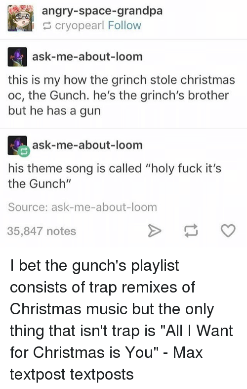"Remixes: angry-space-grandpa  cryopearl Follow  ask-me-about-loom  this is my how the grinch stole christmas  oc, the Gunch. he's the grinch's brother  but he has a gun  ask-me-about-loom  his theme song is called ""holy fuck it's  the Gunch""  Source: ask-me-about-loom  35,847 notes I bet the gunch's playlist consists of trap remixes of Christmas music but the only thing that isn't trap is ""All I Want for Christmas is You"" - Max textpost textposts"