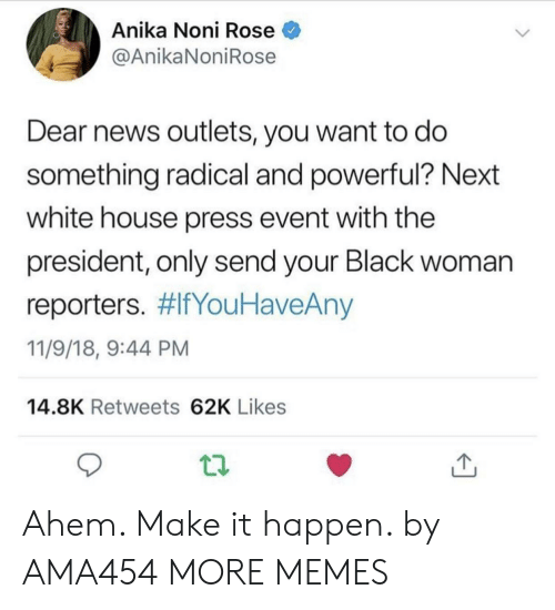 11 9: Anika Noni Rose  @AnikaNoniRose  Dear news outlets, you want to do  something radical and powerful? Next  white house press event with the  president, only send your Black woman  reporters. #lfYouHaveAny  11/9/18, 9:44 PM  14.8K Retweets 62K Likes Ahem. Make it happen. by AMA454 MORE MEMES