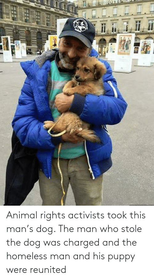 homeless man: Animal rights activists took this man's dog. The man who stole the dog was charged and the homeless man and his puppy were reunited