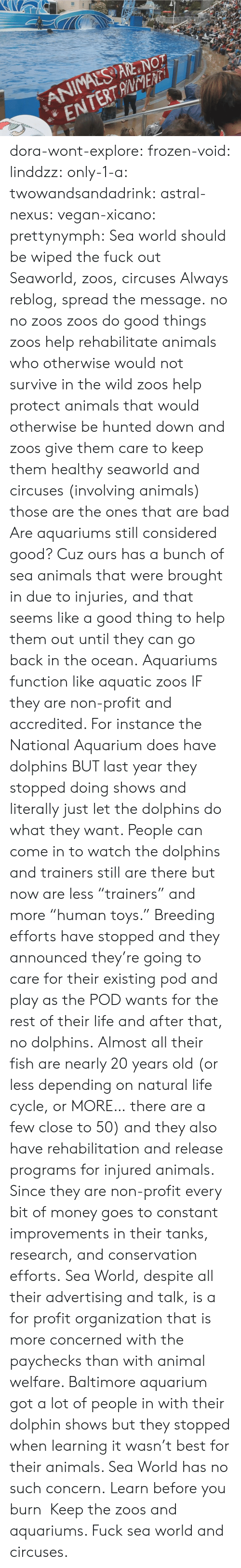 "Conservation: ANIMALS ARE NOT  ENTERTANENTi dora-wont-explore:   frozen-void:  linddzz:  only-1-a:  twowandsandadrink:  astral-nexus:  vegan-xicano:  prettynymph:  Sea world should be wiped the fuck out  Seaworld, zoos, circuses  Always reblog, spread the message.  no no zoos zoos do good things zoos help rehabilitate animals who otherwise would not survive in the wild zoos help protect animals that would otherwise be hunted down and zoos give them care to keep them healthy seaworld and circuses (involving animals) those are the ones that are bad  Are aquariums still considered good? Cuz ours has a bunch of sea animals that were brought in due to injuries, and that seems like a good thing to help them out until they can go back in the ocean.  Aquariums function like aquatic zoos IF they are non-profit and accredited. For instance the National Aquarium does have dolphins BUT last year they stopped doing shows and literally just let the dolphins do what they want. People can come in to watch the dolphins and trainers still are there but now are less ""trainers"" and more ""human toys."" Breeding efforts have stopped and they announced they're going to care for their existing pod and play as the POD wants for the rest of their life and after that, no dolphins. Almost all their fish are nearly 20 years old (or less depending on natural life cycle, or MORE… there are a few close to 50) and they also have rehabilitation and release programs for injured animals. Since they are non-profit every bit of money goes to constant improvements in their tanks, research, and conservation efforts. Sea World, despite all their advertising and talk, is a for profit organization that is more concerned with the paychecks than with animal welfare. Baltimore aquarium got a lot of people in with their dolphin shows but they stopped when learning it wasn't best for their animals. Sea World has no such concern.  Learn before you burn   Keep the zoos and aquariums. Fuck sea world and circuses."