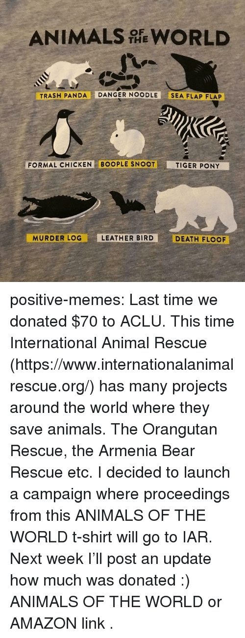 Aclu: ANIMALS WORLD  THE  TRASH PANDA DANGER NOODLE SEA FLAP FLAP  FORMAL CHICKEN BOOPLE SNOOT  TIGER PONY  MURDER LOG  LEATHER BIRD  DEATH FLOOF positive-memes: Last time we donated $70 to ACLU. This time International Animal Rescue (https://www.internationalanimalrescue.org/) has many projects around the world where they save animals. The Orangutan Rescue, the Armenia Bear Rescue etc.  I decided to launch a campaign where proceedings from  this ANIMALS OF THE WORLD  t-shirt will go to IAR.  Next week I'll post an update how much was donated :)   ANIMALS OF THE WORLD  or  AMAZON link .