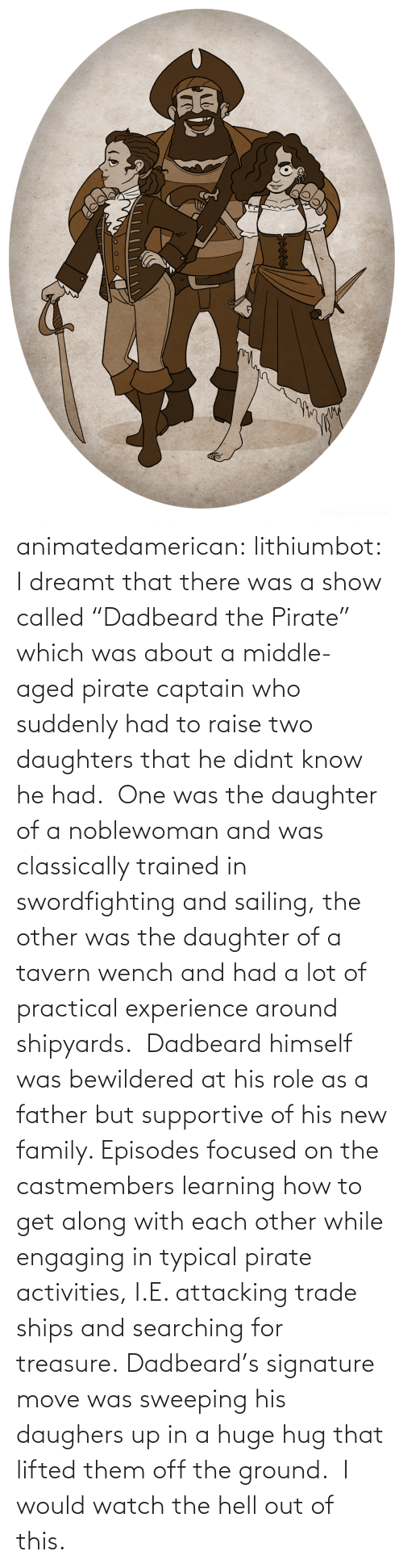 "episodes: animatedamerican: lithiumbot:  I dreamt that there was a show called ""Dadbeard the Pirate"" which was about a middle-aged pirate captain who suddenly had to raise two daughters that he didnt know he had.  One was the daughter of a noblewoman and was classically trained in swordfighting and sailing, the other was the daughter of a tavern wench and had a lot of practical experience around shipyards.  Dadbeard himself was bewildered at his role as a father but supportive of his new family. Episodes focused on the castmembers learning how to get along with each other while engaging in typical pirate activities, I.E. attacking trade ships and searching for treasure. Dadbeard's signature move was sweeping his daughers up in a huge hug that lifted them off the ground.   I would watch the hell out of this."