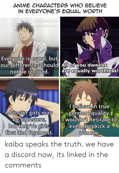 Anime, Dank, and Facebook: ANIME CHARACTERS WHO BELIEVE  IN EVERYONE'S EQUAL WORTH  Facebook.com/  SetoKaiba  7  Everyone is equal, but  our differences should All of you dweebs  0  not be ignored. are equally worthless!  l believe in true  Monster girls may gender equality.  wouldn't hesitate to  even dropkick a  Woman.  oe 'mmonsters  gi  fOremost.  0  first and kaiba speaks the truth. we have a discord now, its linked in the comments