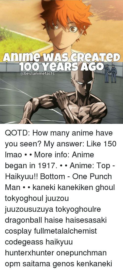 One-Punch Man: Anime WAS ATeD  TOO YeARS AGO  @bestanimefacts QOTD: How many anime have you seen? My answer: Like 150 lmao • • More info: Anime began in 1917. • • Anime: Top - Haikyuu!! Bottom - One Punch Man • • kaneki kanekiken ghoul tokyoghoul juuzou juuzousuzuya tokyoghoulre dragonball haise haisesasaki cosplay fullmetalalchemist codegeass haikyuu hunterxhunter onepunchman opm saitama genos kenkaneki