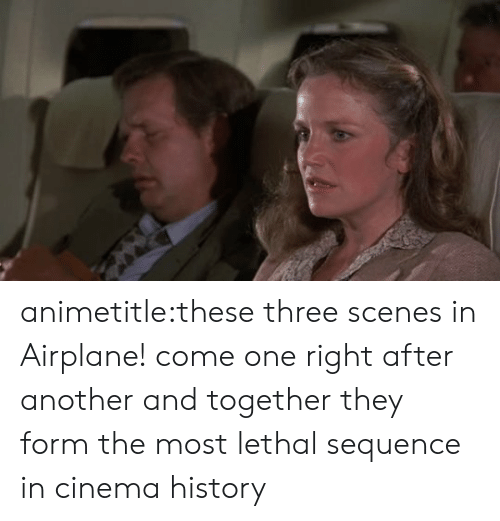 scenes: animetitle:these three scenes in Airplane! come one right after another and together they form the most lethal sequence in cinema history