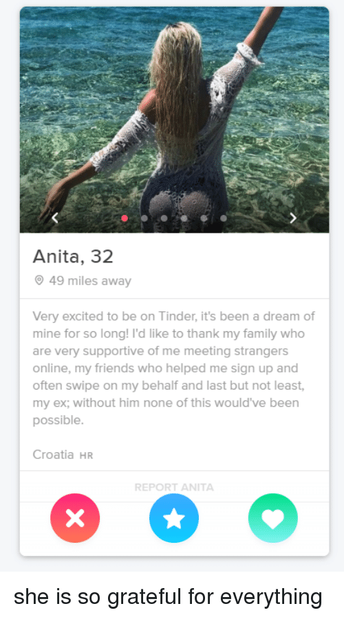 A Dream, Family, and Friends: Anita, 32  49 miles away  Very excited to be on Tinder, it's been a dream of  mine for so long! I'd like to thank my family who  are very supportive of me meeting strangers  online, my friends who helped me sign up and  often swipe on my behalf and last but not least,  my ex; without him none of this would've been  possible  Croatia HR  REPORT ANITA she is so grateful for everything