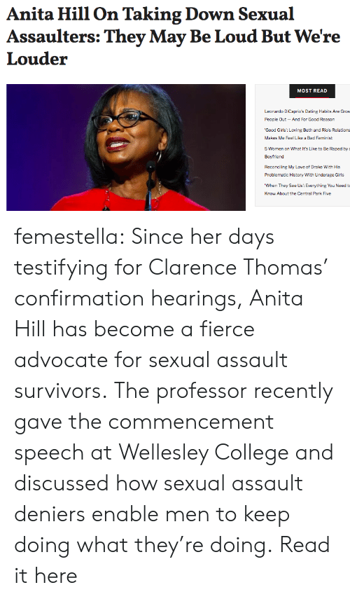 Problematic: Anita Hill On Taking Down Sexual  Assaulters: They May Be Loud But We're  Louder  MOST READ  Leonardo DiCaprio's Dating Habits Are Gros  People Qut-And For Good Reason  'Good Girls: Loving Beth and Rio's Relations  Makes Me Feel Like a Bad Feminist  5 Women on What It's Like to Be Raped by  Boyfriend  Reconciling My Love of Drake With His  Problematic History With Underage Girls  When They See Us: Everything You Need t  Know About the Central Park Five femestella: Since her days testifying for Clarence Thomas' confirmation hearings, Anita Hill has become a fierce advocate for sexual assault survivors. The professor recently gave the commencement speech at Wellesley College and discussed how sexual assault deniers enable men to keep doing what they're doing. Read it here