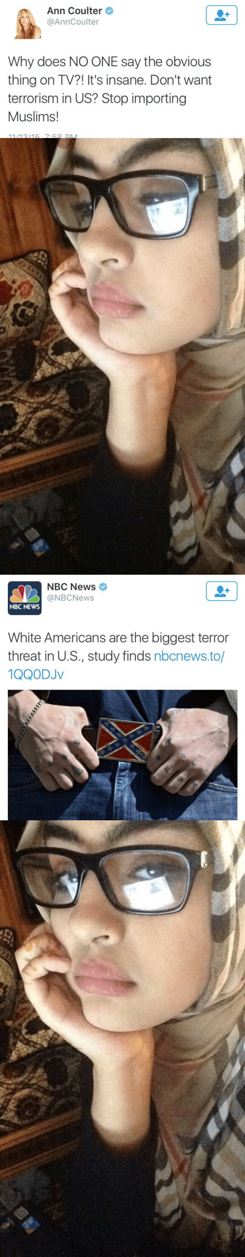 Nbc News: Ann Coulter  @AnnCoulter  Why does NO ONE say the obvious  thing on TV?! It's insane. Don't want  terrorism in US? Stop importing  Muslims!  11/1315 7-68 DM   NBC News  @NBCNews  NBC NEWS  White Americans are the biggest terror  threat in U.S., study finds nbcnews.to/  1QQODJv