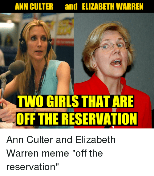 Elizabeth Warren, Girls, and Meme: ANN CULTER and ELIZABETH WARREN  TWO GIRLS THAT ARE  OFF THE RESERVATION