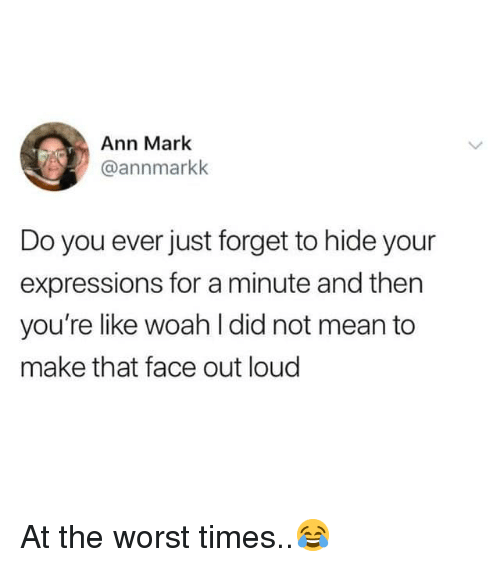 The Worst, Mean, and Hood: Ann Mark  @annmarkk  Do you ever just forget to hide your  expressions for a minute and then  you're like woah I did not mean to  make that face out loud At the worst times..😂