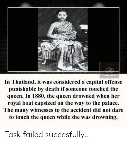 the queen: ANNA ACT  In Thailand, it was considered a capital offense  punishable by death if someone touched the  queen. In 1880, the queen drowned when her  royal boat capsized on the way to the palace.  The many witnesses to the accident did not dare  to touch the queen while she was drowning. Task failed succesfully…