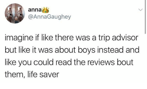 life saver: anna  @AnnaGaughey  imagine if like there was a trip advisor  but like it was about boys instead and  like you could read the reviews bout  them, life saver