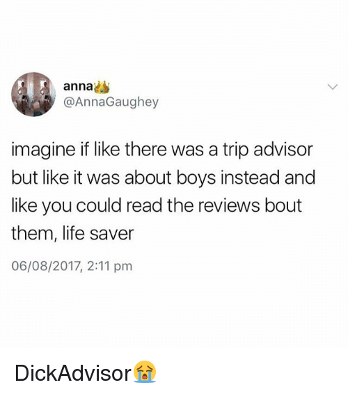 life saver: anna  @AnnaGaughey  imagine if like there was a trip advisor  but like it was about boys instead and  like you could read the reviews bout  them, life saver  06/08/2017, 2:11 pm DickAdvisor😭