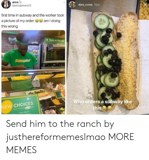 Anna: anna  @annajames33  djee_cuma 15m  first time in subway and the worker took  am I doing  a picture of my order  this wrong  Subs on the rise  SUBWAY  Who orders a subway like  this&  NEW CHOICES  Estre Tappings Send him to the ranch by justhereformemeslmao MORE MEMES