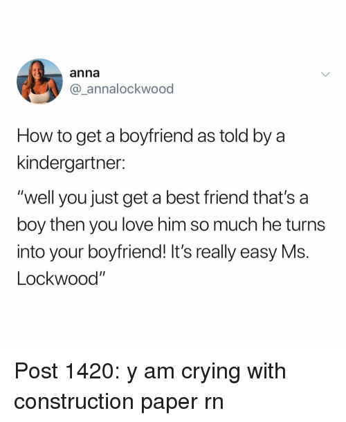 "Anna, Best Friend, and Crying: anna  @_annalockwood  How to get a boyfriend as told by a  kindergartner:  ""well you just get a best friend that's a  boy then you love him so much he turns  into your boyfriend! It's really easy Ms.  Lockwood"" Post 1420: y am crying with construction paper rn"