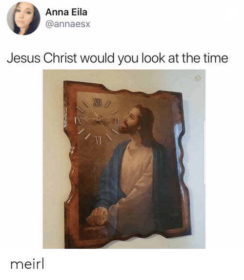 Anna, Jesus, and Time: Anna Eila  @annaesx  Jesus Christ would you look at the time meirl