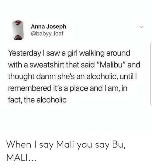 "malibu: Anna Joseph  @babyy_loaf  Yesterday I saw a girl walking around  with a sweatshirt that said ""Malibu"" and  thought damn she's an alcoholic, until l  remembered it's a place and I am, in  fact, the alcoholic When I say Mali you say Bu, MALI..."