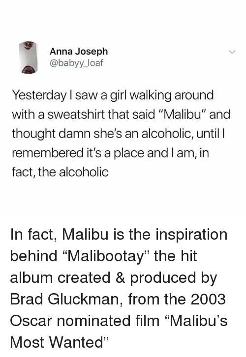 """malibu: Anna Joseph  @babyy_loaf  Yesterday l saw a girl walking around  with a sweatshirt that said """"Malibu"""" and  thought damn she's an alcoholic, until I  remembered it's a place and l am, in  fact, the alcoholic In fact, Malibu is the inspiration behind """"Malibootay"""" the hit album created & produced by Brad Gluckman, from the 2003 Oscar nominated film """"Malibu's Most Wanted"""""""