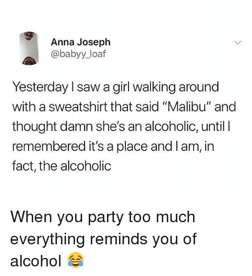 """malibu: Anna Joseph  @babyy_loaf  Yesterday l saw a girl walking around  with a sweatshirt that said """"Malibu"""" and  thought damn she's an alcoholic, until l  remembered it's a place and l am, in  fact, the alcoholic When you party too much everything reminds you of alcohol 😂"""