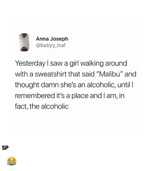 "malibu: Anna Joseph  @babyy_loaf  Yesterday l saw a girl walking around  with a sweatshirt that said ""Malibu"" and  thought damn she's an alcoholic, until I  remembered it's a place and Iam, in  fact, the alcoholic  SP 😂"