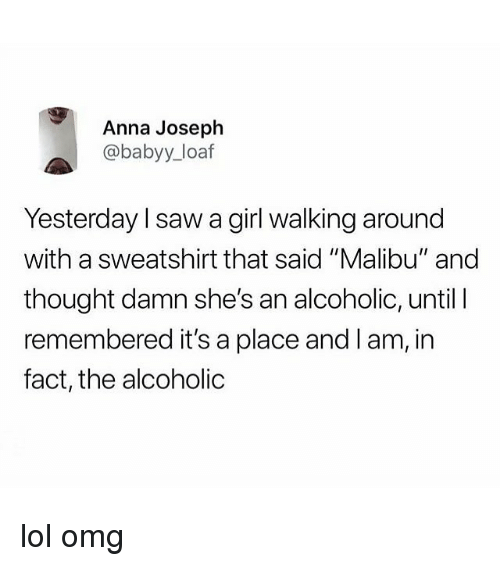 "malibu: Anna Joseph  @babyy_loaf  Yesterday l saw a girl walking around  with a sweatshirt that said ""Malibu"" and  thought damn she's an alcoholic, until  remembered it's a place and l am, in  fact, the alcoholic lol omg"