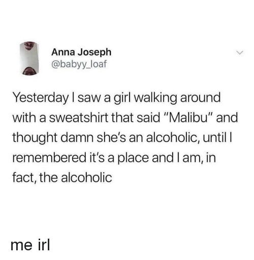 "malibu: Anna Joseph  @babyy_loaf  Yesterday l saw a girl walking around  with a sweatshirt that said ""Malibu"" and  thought damn she's an alcoholic, until I  remembered it's a place and I am, in  fact, the alcoholic me irl"