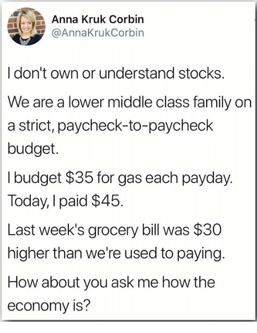 payday: Anna Kruk Corbin  @AnnaKrukCorbin  Idon't own or understand stocks  We are a lower middle class family on  a strict, paycheck-to-paycheck  budget.  I budget $35 for gas each payday.  Today, I paid $45  Last week's grocery bill was $30  higher than we're used to paying.  How about you ask me how the  economy is?