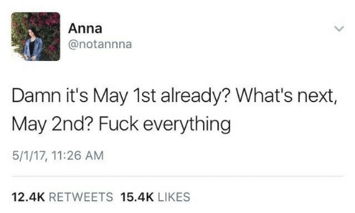 Anna, Fuck, and Next: Anna  @notannna  Damn it's May 1st already? What's next,  May 2nd? Fuck everything  5/1/17, 11:26 AM  12.4K RETWEETS 15.4K LIKES