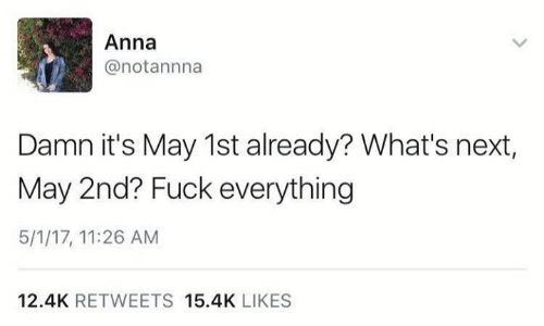 Anna, Memes, and Fuck: Anna  @notannna  Damn it's May 1st already? What's next,  May 2nd? Fuck everything  5/1/17, 11:26 AM  12.4K RETWEETS 15.4K LIKES