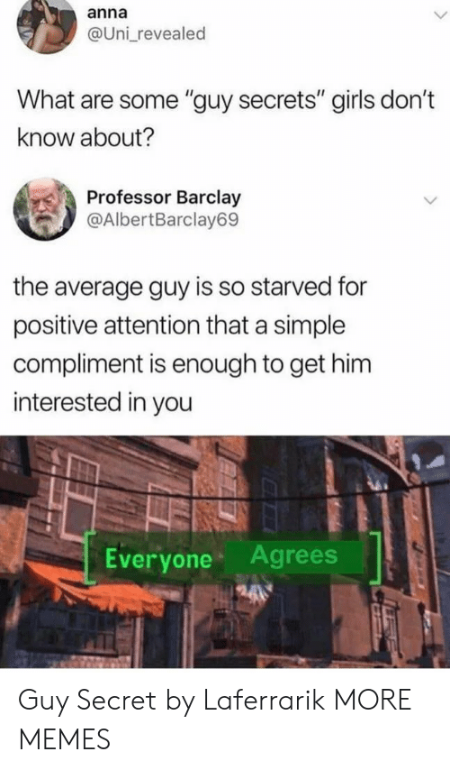 "Anna, Dank, and Girls: anna  @Uni revealed  What are some ""guy secrets"" girls don't  know about?  Professor Barclay  @AlbertBarclay69  the average guy is so starved for  positive attention that a simple  compliment is enough to get him  interested in you  Everyone Agrees Guy Secret by Laferrarik MORE MEMES"