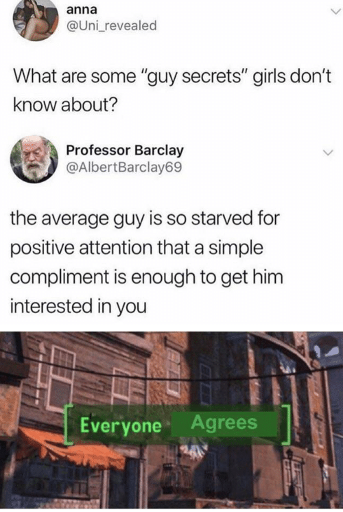 "barclay: anna  @Uni revealed  What are some ""guy secrets"" girls don't  know about?  Professor Barclay  @AlbertBarclay69  the average guy is so starved for  positive attention that a simple  compliment is enough to get him  interested in you  Agrees  Everyone"