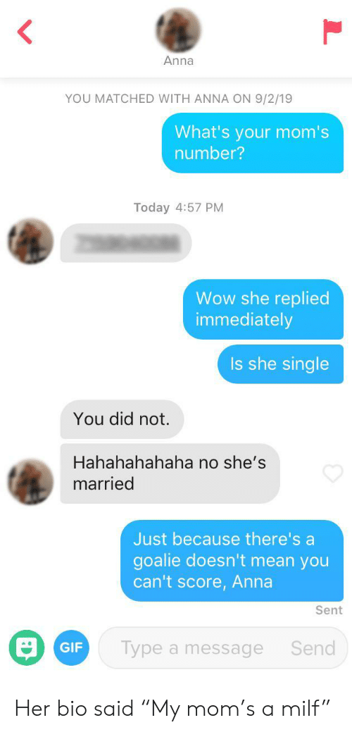 "Anna, Gif, and Milf: Anna  YOU MATCHED WITH ANNA ON 9/2/19  What's your mom's  number?  Today 4:57 PM  Wow she replied  immediately  Is she single  You did not.  Hahahahahaha no she's  married  Just because there's a  goalie doesn't mean you  can't score, Anna  Sent  Type a message  Send  GIF Her bio said ""My mom's a milf"""