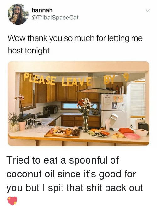 Good for You, Memes, and Shit: annah  @TribalSpaceCat  Wow thank you so much for letting me  host tonight  EAE BY 9 Tried to eat a spoonful of coconut oil since it's good for you but I spit that shit back out 💖