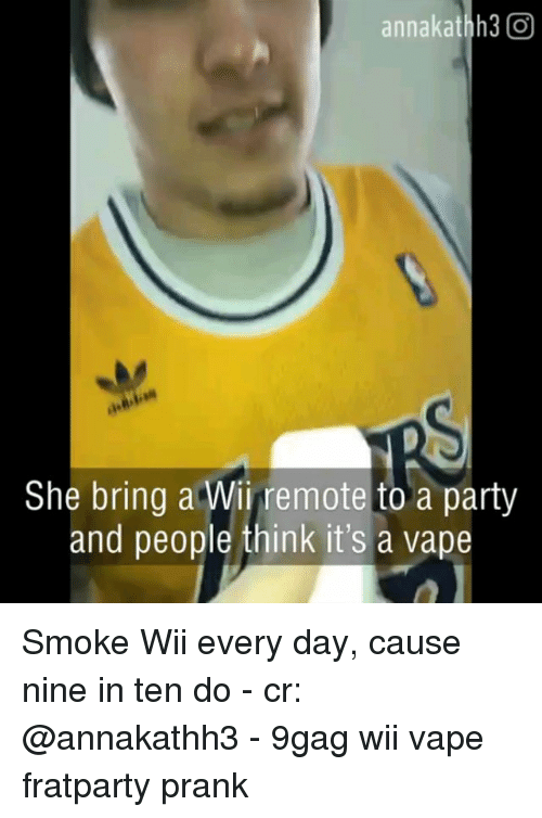 wii remote: annakathh3 O  She bring a Wii remote to a party  and people think it's a vape Smoke Wii every day, cause nine in ten do - cr: @annakathh3 - 9gag wii vape fratparty prank