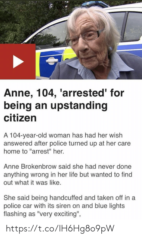 "Life, Memes, and Old Woman: Anne, 104, 'arrested' for  being an upstanding  citizen  A 104-year-old woman has had her wish  answered after police turned up at her care  home to ""arrest"" her.  Anne Brokenbrow said she had never done  anything wrong in her life but wanted to find  out what it was like.  She said being handcuffed and taken off in a  police car with its siren on and blue lights  flashing as ""very exciting""  ights  flashing as 'very excitng, https://t.co/IH6Hg8o9pW"