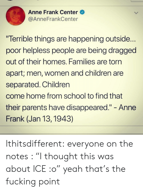 "torn: Anne Frank Center  @AnneFrankCenter  ""Terrible things are happening outside...  poor helpless people are being dragged  out of their homes. Families are torn  apart; men, Women and children are  separated. Children  come home from school to find that  their parents have disappeared."" - Anne  Frank (Jan 13, 1943) lthitsdifferent:  everyone on the notes : ""I thought this was about ICE :o"" yeah that's the fucking point"