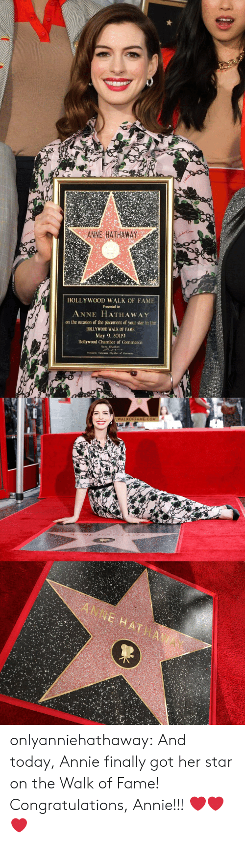 Annie: ANNE HATHAWAY  HOLLY WOOD WALK OF FAME  Presented to  ANNE HATHAWAY  on the ocrasion of the placement of your star in the  HOLLYWOOD WALK OF FAME  May 2019  Hollywood Chamber of Commerce  ana Ghadban   WALKOFFAME.COM onlyanniehathaway:  And today, Annie finally got her star on the Walk of Fame! Congratulations, Annie!!!  ❤️❤️❤️