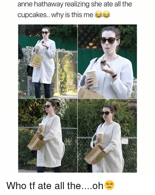 Funny, Anne Hathaway, and Cupcakes: anne hathaway realizing she ate all the  cupcakes.. why is this me 부부 Who tf ate all the....oh😒