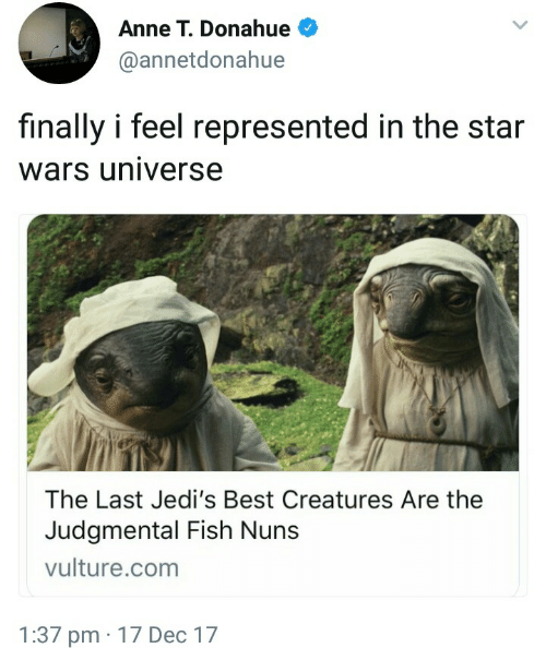 nuns: Anne T. Donahue  @annetdonahue  finally i feel represented in the star  wars universe  The Last Jedi's Best Creatures Are the  Judgmental Fish Nuns  vulture.com  1:37 pm 17 Dec 17