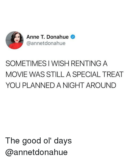 the good ol days: Anne T. Donahue  @annetdonahue  SOMETIMES I WISH RENTING A  MOVIE WAS STILL A SPECIAL TREAT  YOU PLANNED A NIGHT AROUNDD The good ol' days @annetdonahue