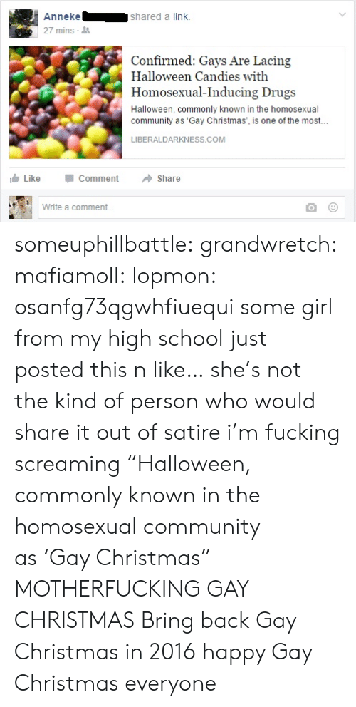 "satire: Annekeshared a link.  27 mins  Confirmed: Gays Are Lacing  Halloween Candies with  Homosexual-Inducing Drugs  Halloween, commonly known in the homosexual  community as 'Gay Christmas', is one of the most..  เจ้:  LIBERALDARKNESS.COM  LikeCommentShare  Write a comment... someuphillbattle: grandwretch:  mafiamoll:  lopmon:  osanfg73qgwhfiuequi some girl from my high school just posted this n like… she's not the kind of person who would share it out of satire i'm fucking screaming  ""Halloween, commonly known in the homosexual community as 'Gay Christmas"" MOTHERFUCKING GAY CHRISTMAS  Bring back Gay Christmas in 2016  happy Gay Christmas everyone"