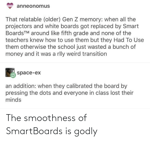 smart: anneonomus  That relatable (older) Gen Z memory: when all the  projectors and white boards got replaced by Smart  BoardsTM around like fifth grade and none of the  teachers knew how to use them but they Had To Use  them otherwise the school just wasted a bunch of  money and it was a rlly weird transition  space-ex  an addition: when they calibrated the board by  pressing the dots and everyone in class lost their  minds The smoothness of SmartBoards is godly