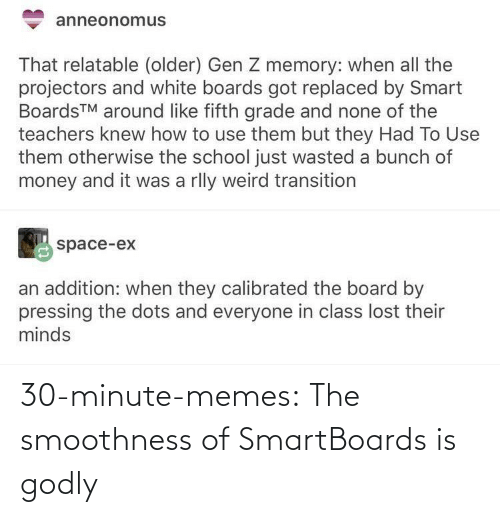 smart: anneonomus  That relatable (older) Gen Z memory: when all the  projectors and white boards got replaced by Smart  BoardsTM around like fifth grade and none of the  teachers knew how to use them but they Had To Use  them otherwise the school just wasted a bunch of  money and it was a rlly weird transition  space-ex  an addition: when they calibrated the board by  pressing the dots and everyone in class lost their  minds 30-minute-memes:  The smoothness of SmartBoards is godly