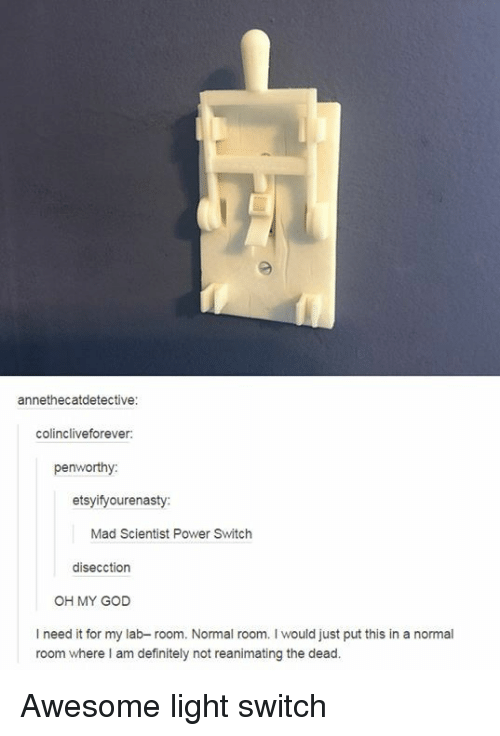 light switch: annethecatdetective:  colincliveforever  penworthy  etsyifyourenasty  Mad Scientist Power Switch  disecction  OH MY GOD  I need it for my lab- room. Normal room. I would just put this in a normal  room where I am definitely not reanimating the dead. Awesome light switch