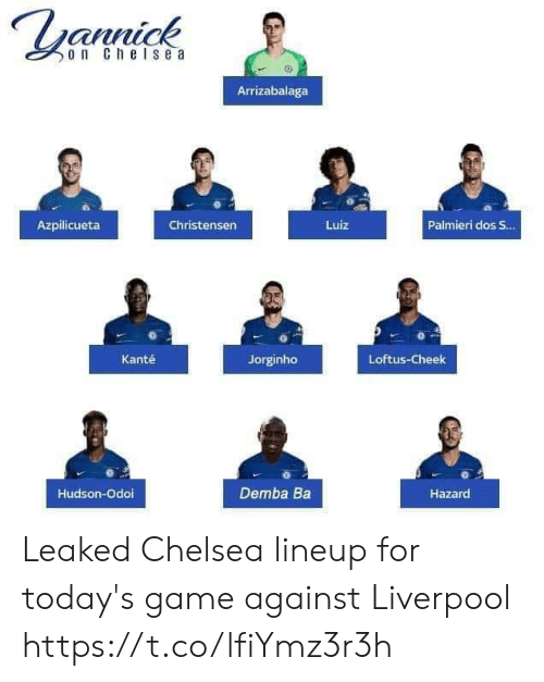 Chelsea, Memes, and Liverpool F.C.: annick  o n Che lse a  Arrizabalaga  Azpilicueta  Christensen  Luiz  Palmieri dos S.  Kanté  Jorginho  Loftus-Cheek  Hudson-Odoi  Demba Ba  Hazard Leaked Chelsea lineup for today's game against Liverpool https://t.co/lfiYmz3r3h