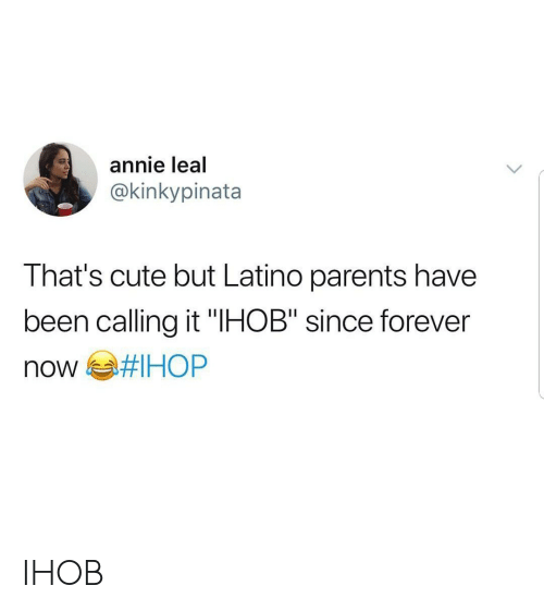"Leal: annie leal  @kinkypinata  That's cute but Latino parents have  been calling it ""IHOB"" since forever IHOB"