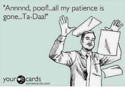 Poofes: Annnnd, poof!...all my patience is  gone...Ta-Daa!  your  cards  someecards.com.