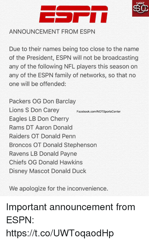Espns: ANNOUNCEMENT FROM ESPN  Due to their names being too close to the name  of the President, ESPN will not be broadcasting  any of the following NFL players this season on  any of the ESPN family of networks, so that no  one will be offended:  Packers OG Don Barclay  Lions S Don Carey  Eagles LB Don Cherry  Rams DT Aaron Donald  Raiders OT Donald Penn  Broncos OT Donald Stephenson  Ravens LB Donald Payne  Chiefs OG Donald Hawkins  Disney Mascot Donald Duck  Facebook.com/NOTSportsCenter  We apologize for the inconvenience. Important announcement from ESPN: https://t.co/UWToqaodHp